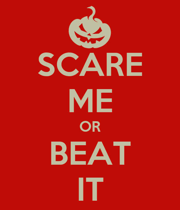 SCARE ME OR BEAT IT