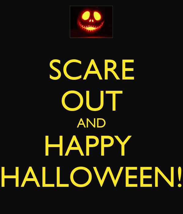 SCARE OUT AND HAPPY  HALLOWEEN!