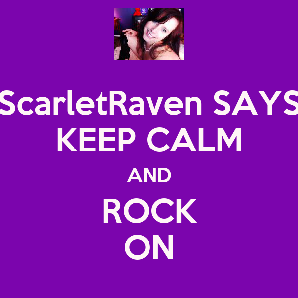 ScarletRaven SAYS KEEP CALM AND ROCK ON