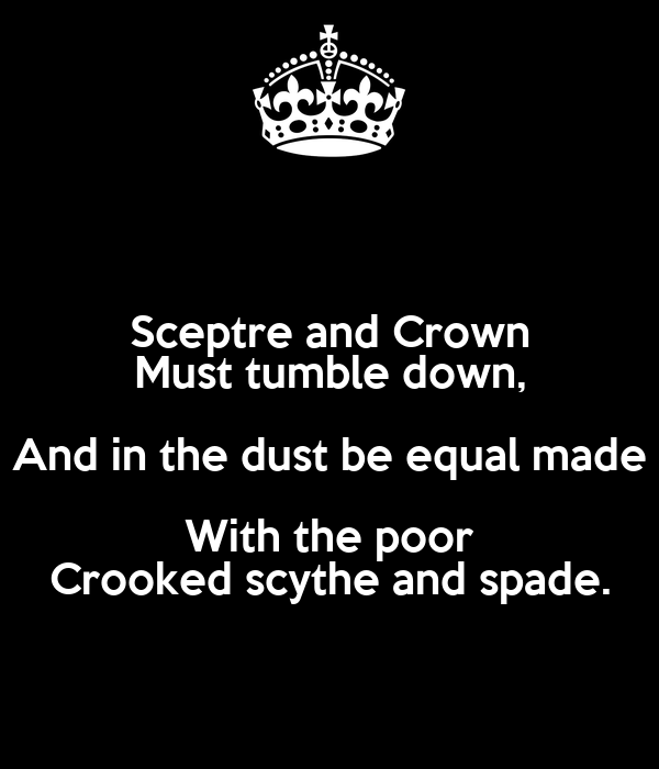 Sceptre and Crown Must tumble down, And in the dust be equal made With the poor Crooked scythe and spade.