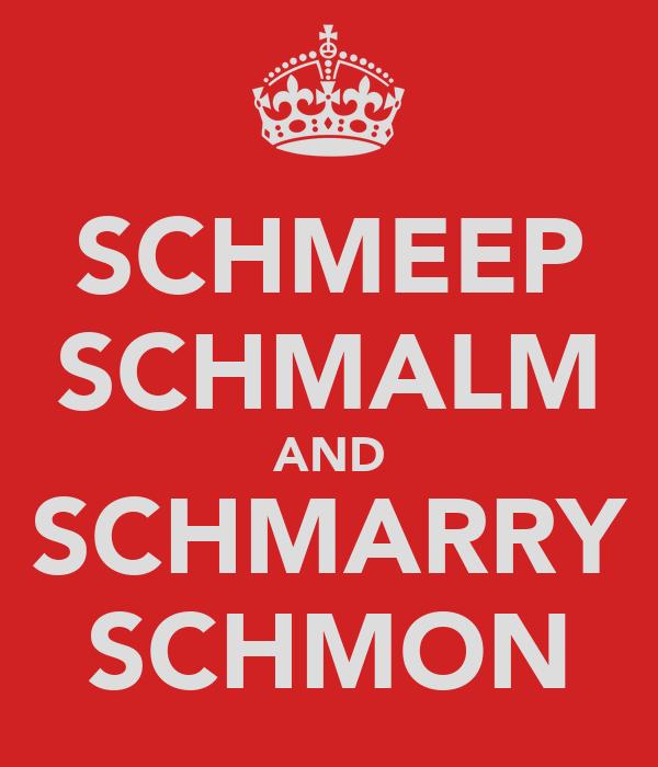 SCHMEEP SCHMALM AND SCHMARRY SCHMON