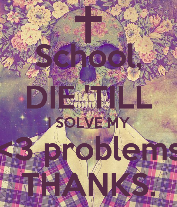School, DIE 'TILL I SOLVE MY <3 problems THANKS.