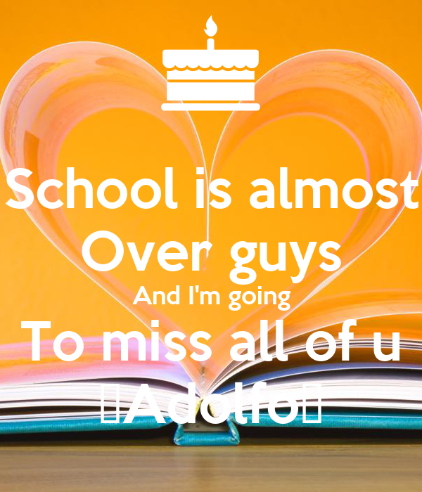 School is almost Over guys And I'm going To miss all of u 👍Adolfo👍