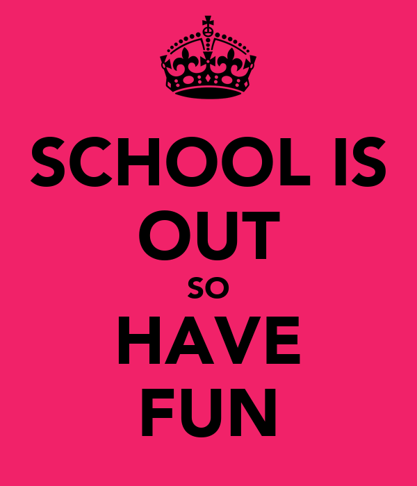 SCHOOL IS OUT SO HAVE FUN