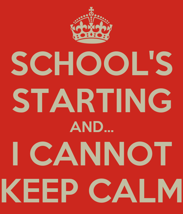 SCHOOL'S STARTING AND... I CANNOT KEEP CALM