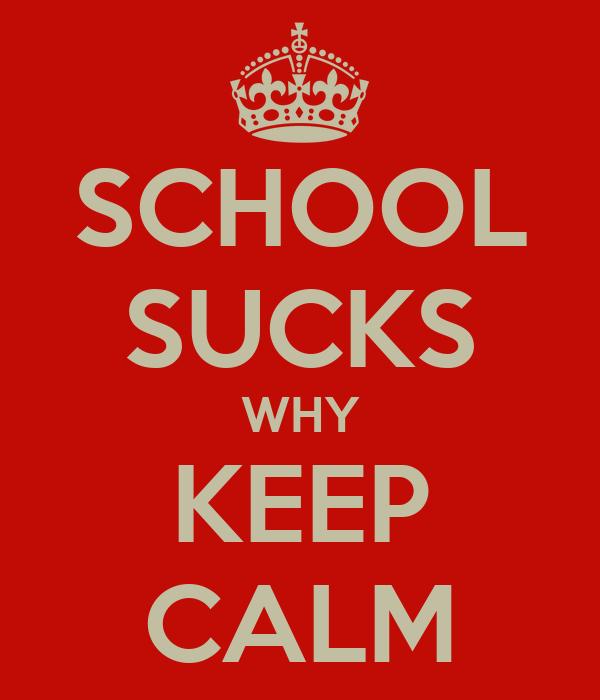 SCHOOL SUCKS WHY KEEP CALM