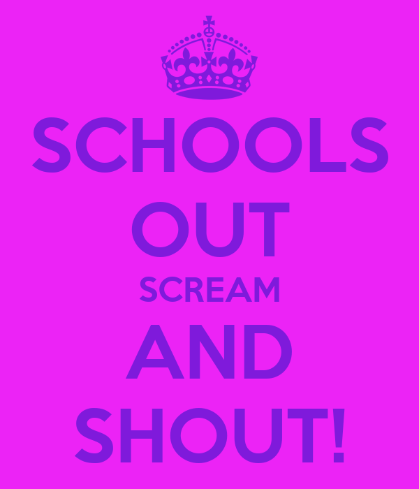 SCHOOLS OUT SCREAM AND SHOUT!