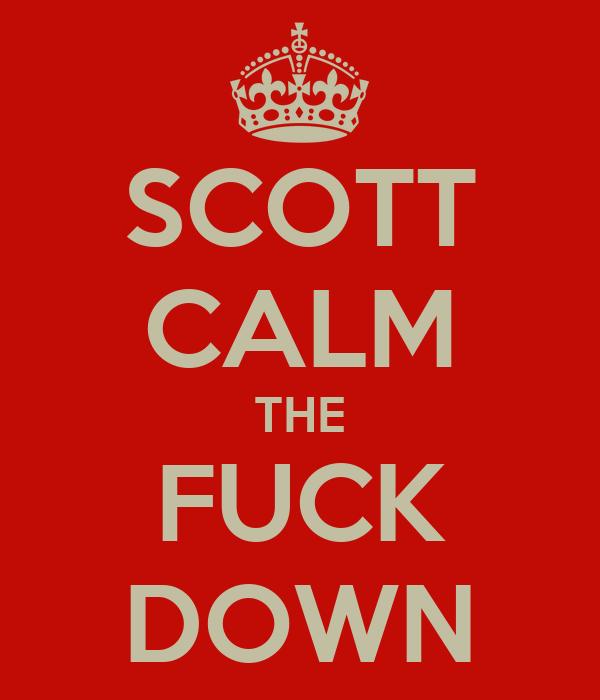 SCOTT CALM THE FUCK DOWN