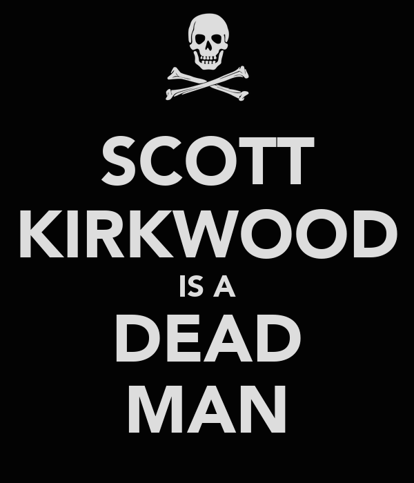 SCOTT KIRKWOOD IS A DEAD MAN