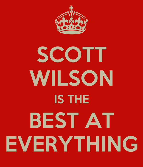 SCOTT WILSON IS THE BEST AT EVERYTHING