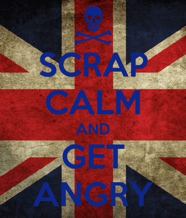 SCRAP CALM AND GET ANGRY