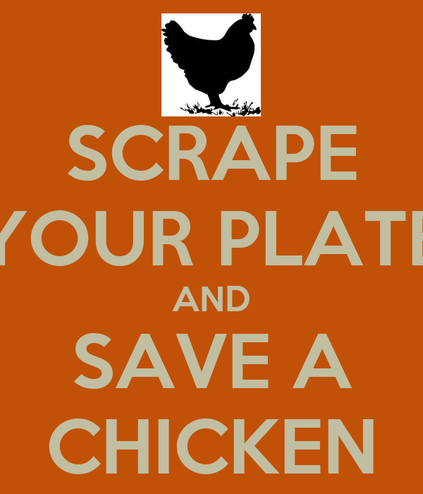 SCRAPE YOUR PLATE AND SAVE A CHICKEN