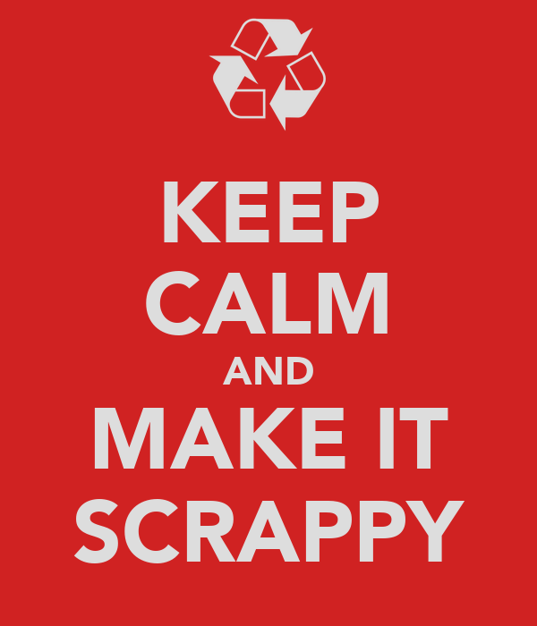 KEEP CALM AND MAKE IT SCRAPPY