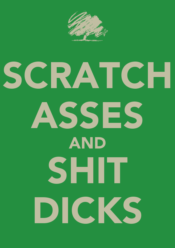 SCRATCH ASSES AND SHIT DICKS