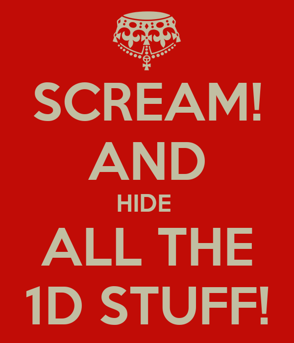 SCREAM! AND HIDE  ALL THE 1D STUFF!