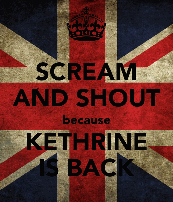 SCREAM AND SHOUT because KETHRINE IS BACK