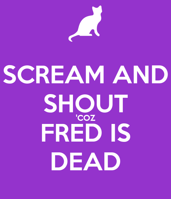 SCREAM AND SHOUT 'COZ FRED IS DEAD