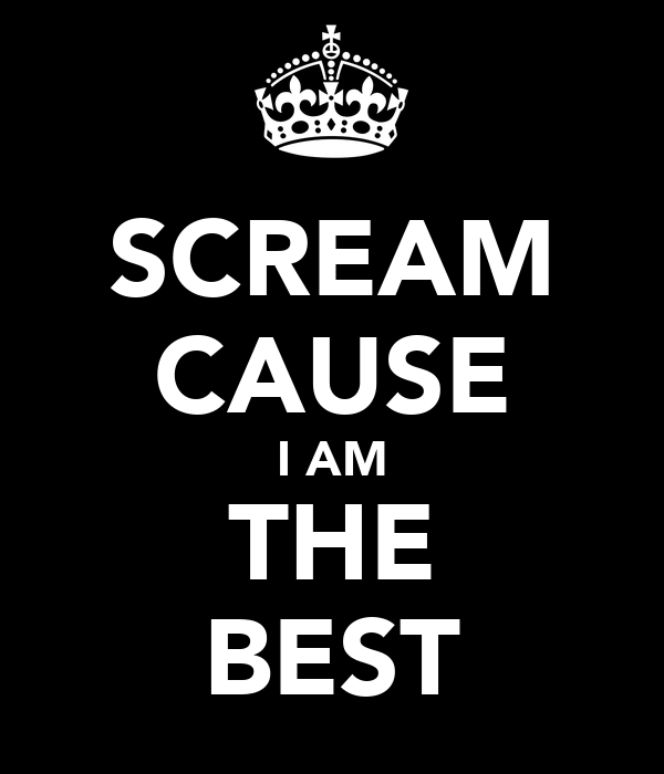 SCREAM CAUSE I AM THE BEST