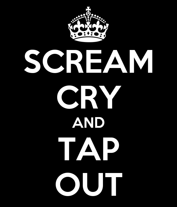 SCREAM CRY AND TAP OUT