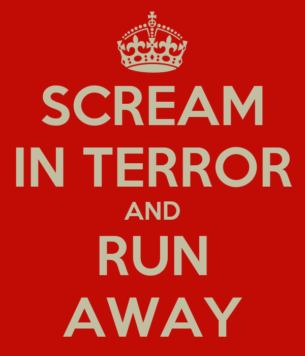 SCREAM IN TERROR AND RUN AWAY