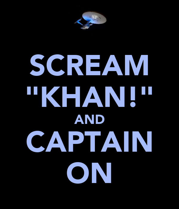"SCREAM ""KHAN!"" AND CAPTAIN ON"