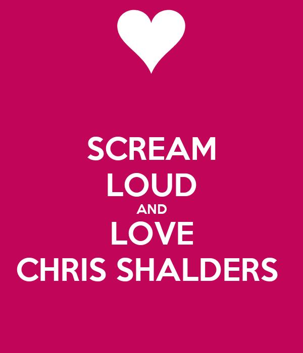 SCREAM LOUD AND LOVE CHRIS SHALDERS