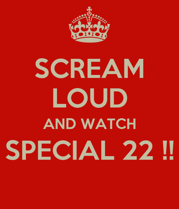 SCREAM LOUD AND WATCH SPECIAL 22 !!