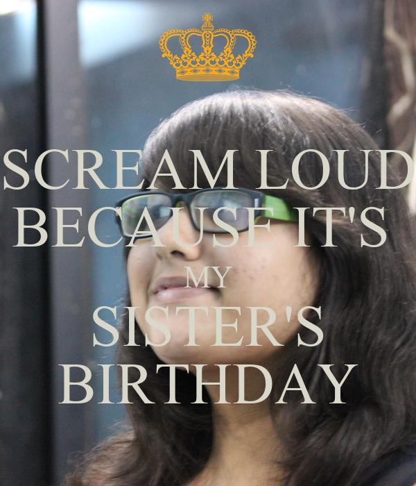 SCREAM LOUD BECAUSE IT'S  MY SISTER'S BIRTHDAY