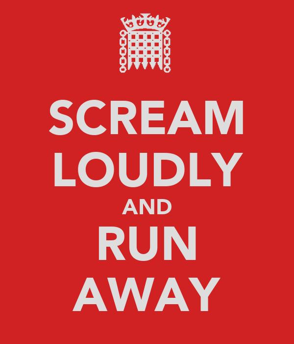 SCREAM LOUDLY AND RUN AWAY