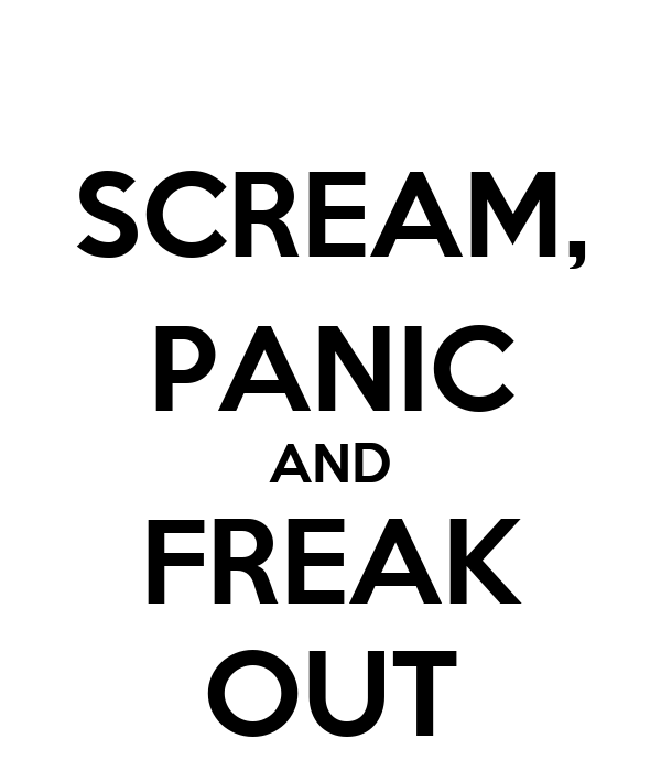 SCREAM, PANIC AND FREAK OUT
