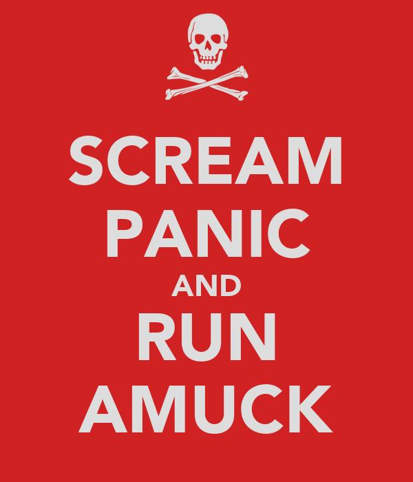 SCREAM PANIC AND RUN AMUCK