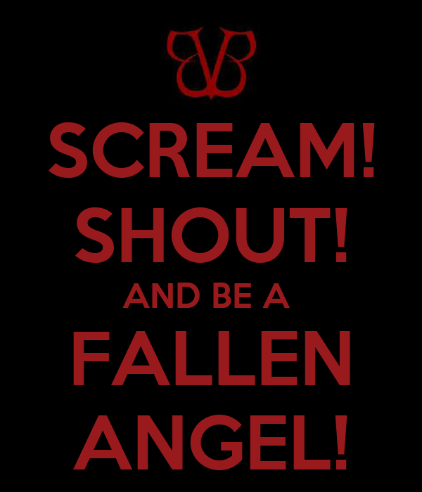 SCREAM! SHOUT! AND BE A  FALLEN ANGEL!