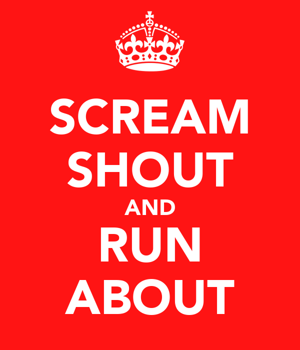 SCREAM SHOUT AND RUN ABOUT
