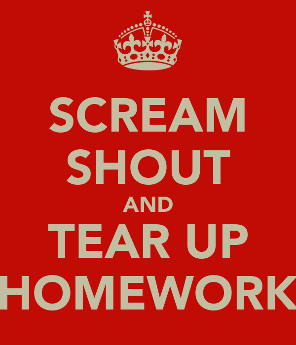 SCREAM SHOUT AND TEAR UP HOMEWORK