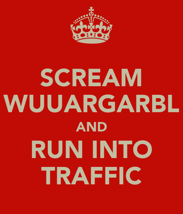 SCREAM WUUARGARBL AND RUN INTO TRAFFIC