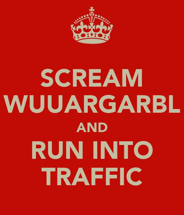 SCREAM WUUARGARBL AND RUN INTO TRAFFIC