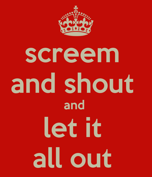 screem  and shout  and  let it  all out