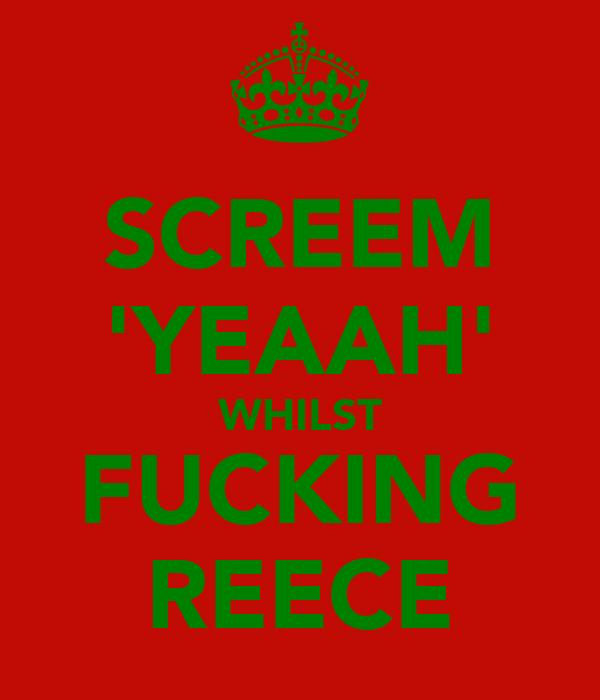 SCREEM 'YEAAH' WHILST FUCKING REECE