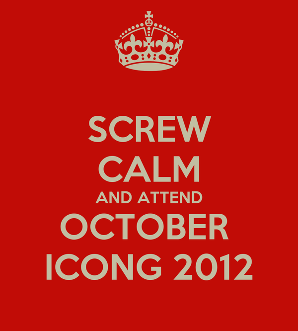 SCREW CALM AND ATTEND OCTOBER  ICONG 2012