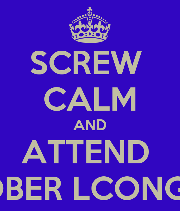 SCREW  CALM AND ATTEND  OCTOBER LCONG 2012