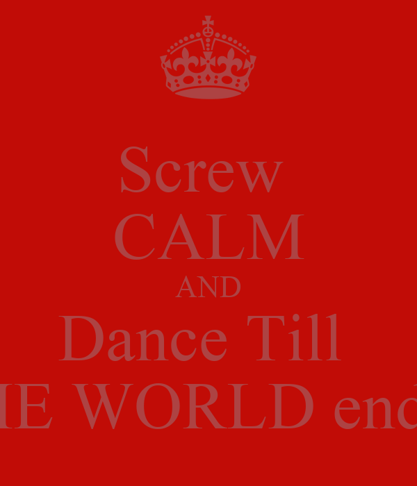 Screw  CALM AND Dance Till  THE WORLD ends!