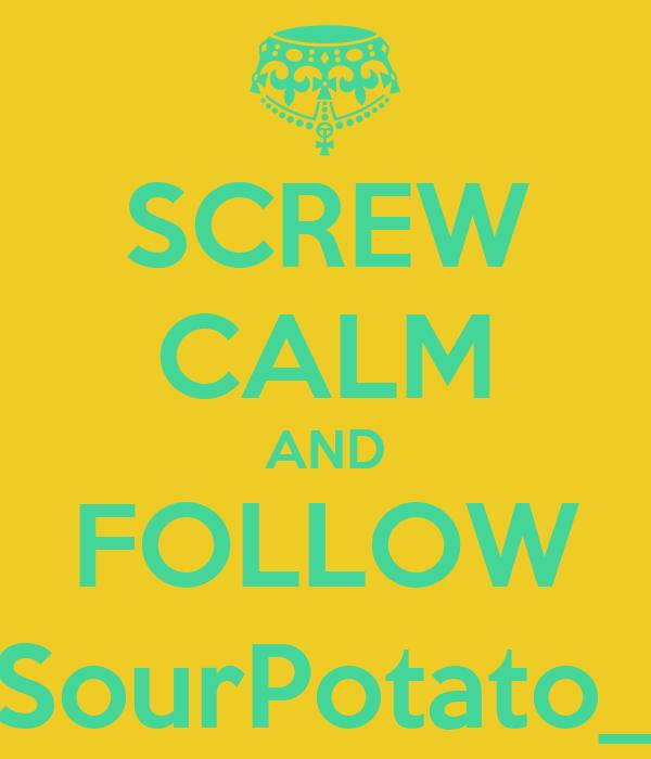 SCREW CALM AND FOLLOW SourPotato_