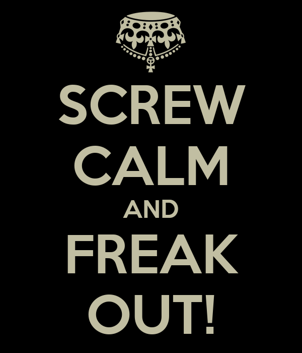 SCREW CALM AND FREAK OUT!