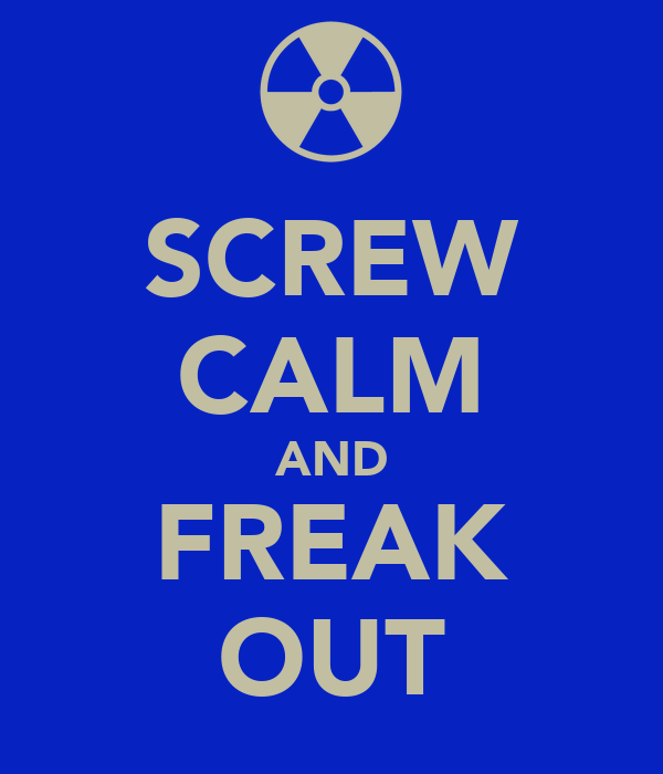 SCREW CALM AND FREAK OUT