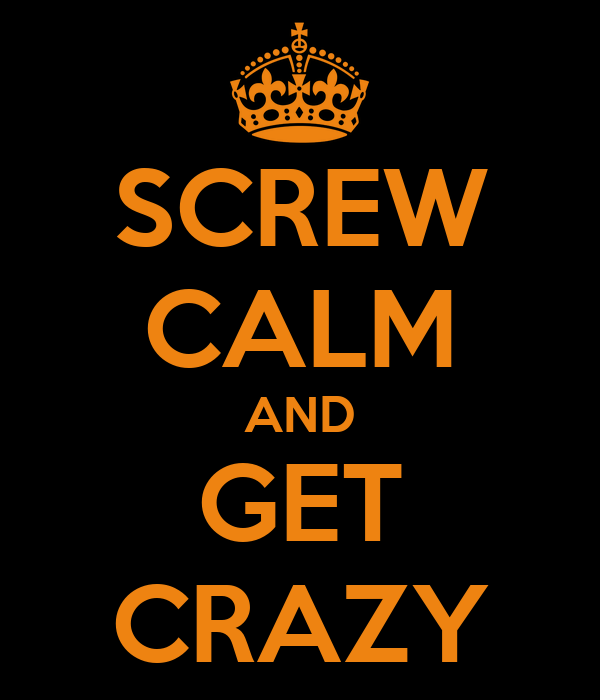 SCREW CALM AND GET CRAZY
