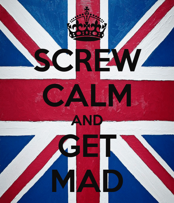 SCREW CALM AND GET MAD