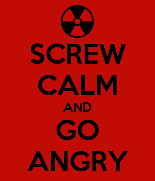 SCREW CALM AND GO ANGRY