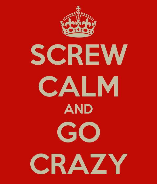 SCREW CALM AND GO CRAZY