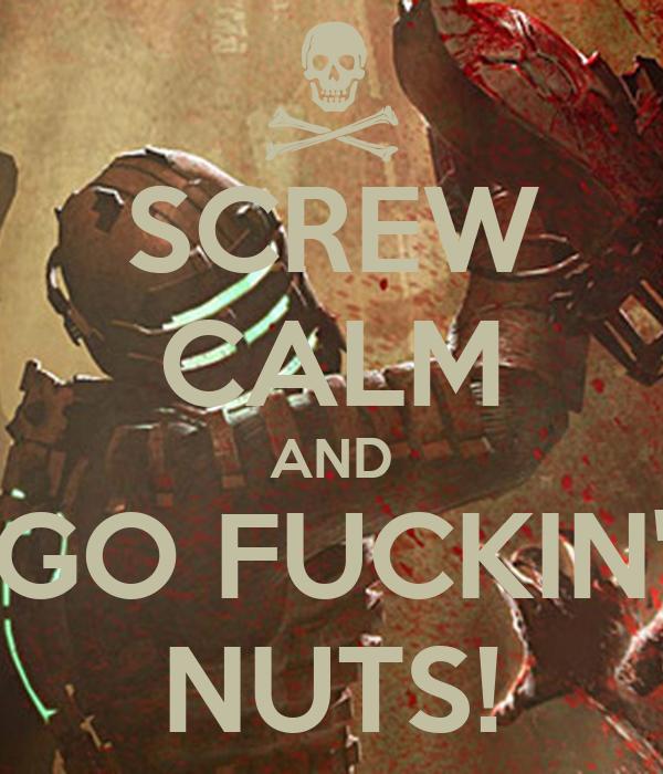 SCREW CALM AND GO FUCKIN' NUTS!