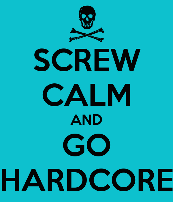 SCREW CALM AND GO HARDCORE